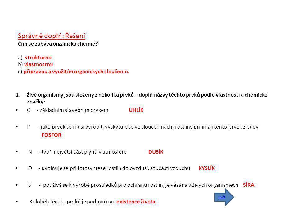 Správně doplň: Řešení Čím se zabývá organická chemie? a) strukturou b) vlastnostmi c) přípravou a využitím organických sloučenin. 1. Živé organismy js