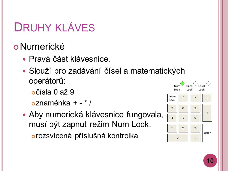 D RUHY KLÁVES Numerické Pravá část klávesnice. Slouží pro zadávání čísel a matematických operátorů: čísla 0 až 9 znaménka + - * / Aby numerická kláves