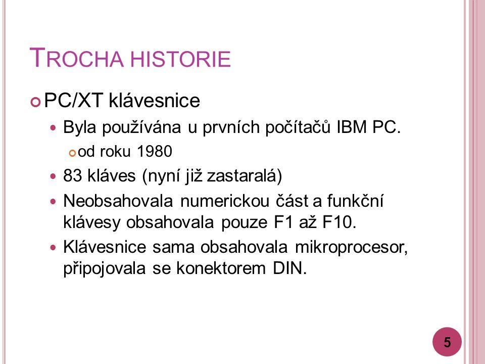 T ROCHA HISTORIE PC/XT klávesnice Byla používána u prvních počítačů IBM PC. od roku 1980 83 kláves (nyní již zastaralá) Neobsahovala numerickou část a