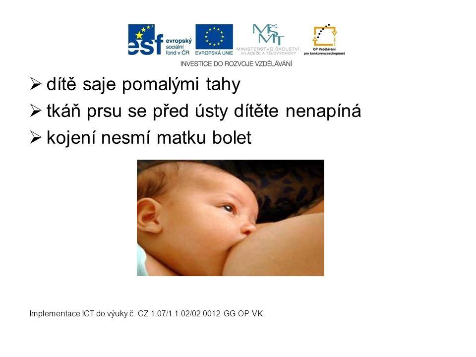  dítě saje pomalými tahy  tkáň prsu se před ústy dítěte nenapíná  kojení nesmí matku bolet Implementace ICT do výuky č. CZ.1.07/1.1.02/02.0012 GG O