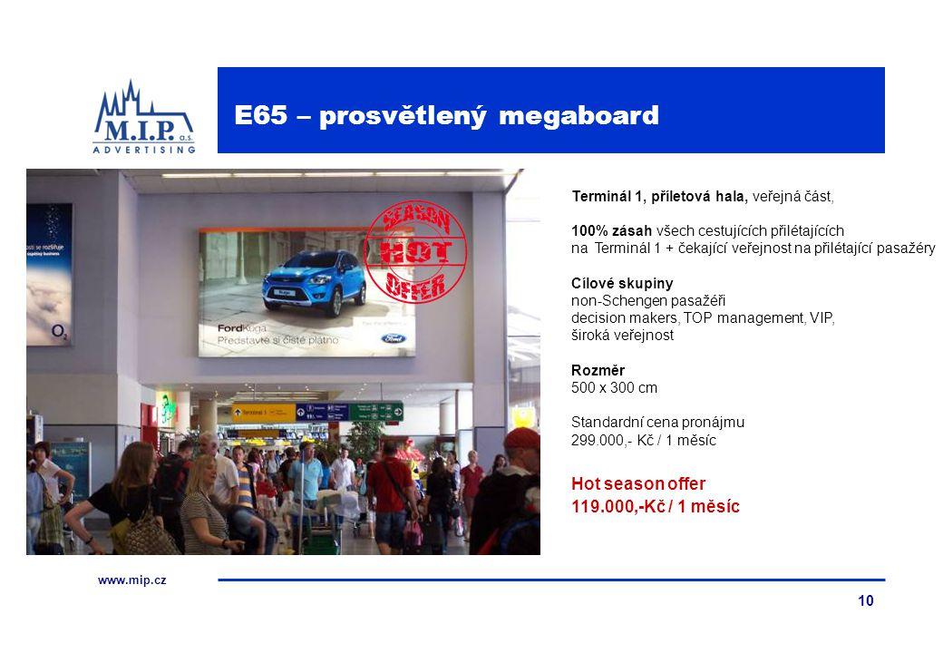 www.mip.cz 10 Terminál 1, příletová hala, veřejná část, 100% zásah všech cestujících přilétajících na Terminál 1 + čekající veřejnost na přilétající pasažéry Cílové skupiny non-Schengen pasažéři decision makers, TOP management, VIP, široká veřejnost Rozměr 500 x 300 cm Standardní cena pronájmu 299.000,- Kč / 1 měsíc Hot season offer 119.000,-Kč / 1 měsíc E65 – prosvětlený megaboard