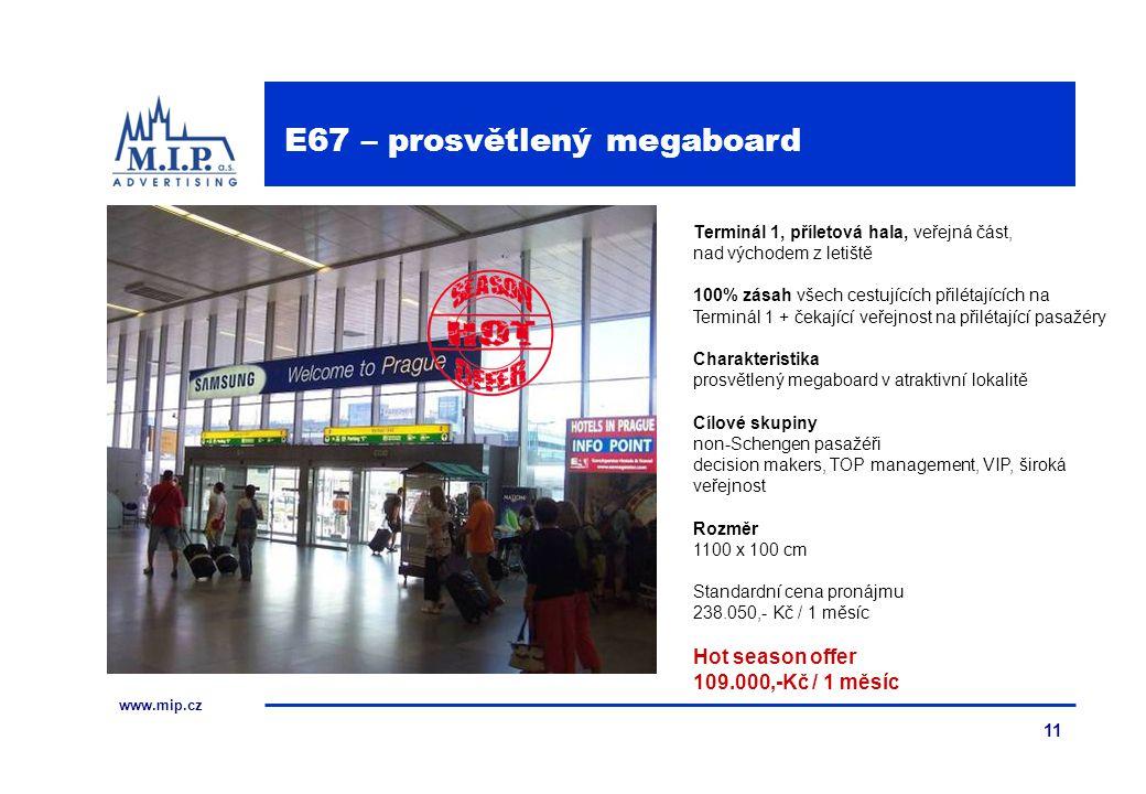 www.mip.cz 11 Terminál 1, příletová hala, veřejná část, nad východem z letiště 100% zásah všech cestujících přilétajících na Terminál 1 + čekající veřejnost na přilétající pasažéry Charakteristika prosvětlený megaboard v atraktivní lokalitě Cílové skupiny non-Schengen pasažéři decision makers, TOP management, VIP, široká veřejnost Rozměr 1100 x 100 cm Standardní cena pronájmu 238.050,- Kč / 1 měsíc Hot season offer 109.000,-Kč / 1 měsíc E67 – prosvětlený megaboard