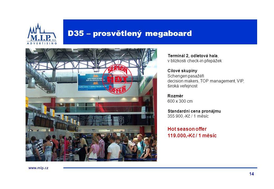 www.mip.cz 14 Terminál 2, odletová hala, v blízkosti check-in přepážek Cílové skupiny Schengen pasažéři decision makers, TOP management, VIP, široká veřejnost Rozměr 600 x 300 cm Standardní cena pronájmu 355.900,-Kč / 1 měsíc Hot season offer 119.000,-Kč / 1 měsíc D35 – prosvětlený megaboard