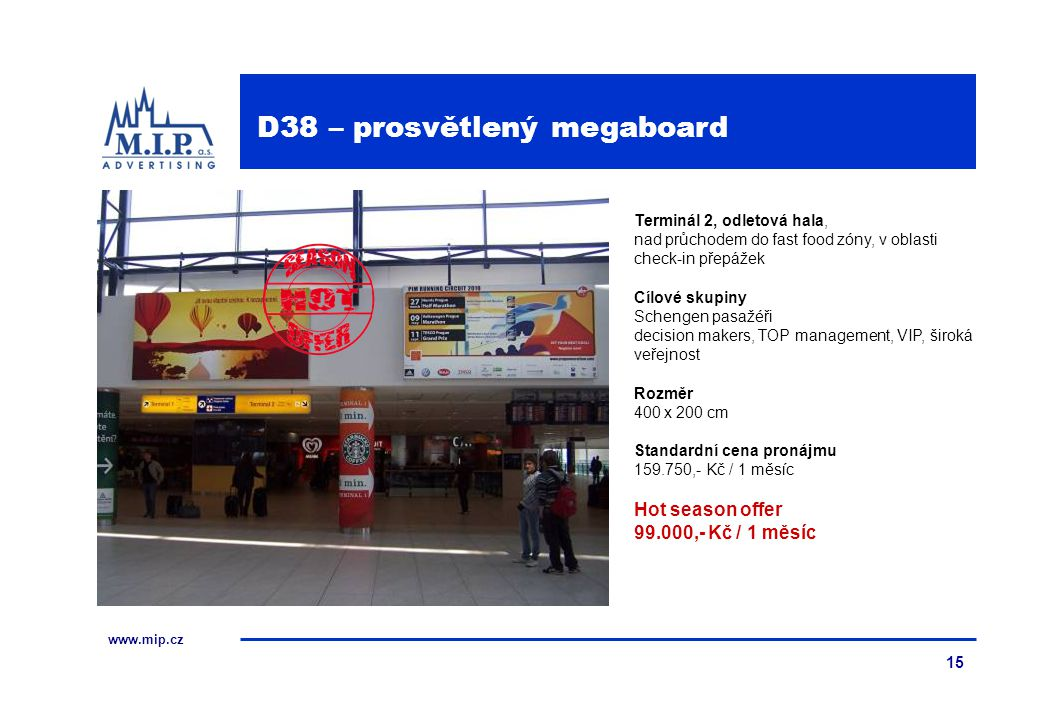 www.mip.cz 15 Terminál 2, odletová hala, nad průchodem do fast food zóny, v oblasti check-in přepážek Cílové skupiny Schengen pasažéři decision makers, TOP management, VIP, široká veřejnost Rozměr 400 x 200 cm Standardní cena pronájmu 159.750,- Kč / 1 měsíc Hot season offer 99.000,- Kč / 1 měsíc D38 – prosvětlený megaboard