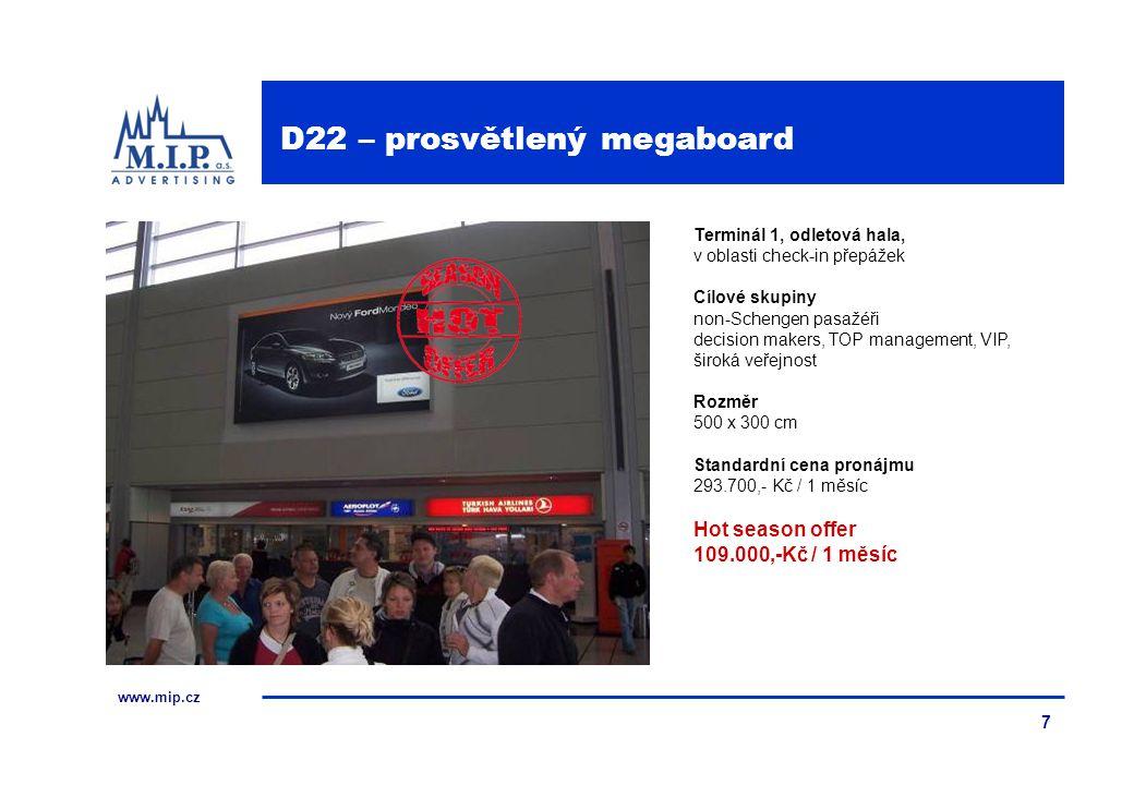 www.mip.cz 7 Terminál 1, odletová hala, v oblasti check-in přepážek Cílové skupiny non-Schengen pasažéři decision makers, TOP management, VIP, široká veřejnost Rozměr 500 x 300 cm Standardní cena pronájmu 293.700,- Kč / 1 měsíc Hot season offer 109.000,-Kč / 1 měsíc D22 – prosvětlený megaboard