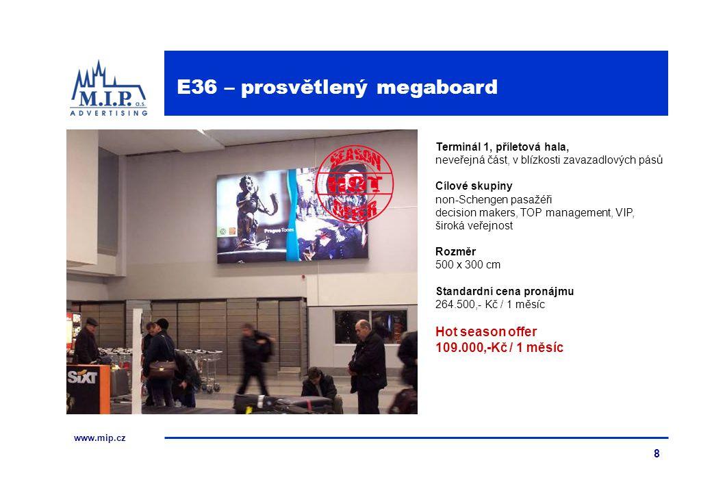 www.mip.cz 8 Terminál 1, příletová hala, neveřejná část, v blízkosti zavazadlových pásů Cílové skupiny non-Schengen pasažéři decision makers, TOP management, VIP, široká veřejnost Rozměr 500 x 300 cm Standardní cena pronájmu 264.500,- Kč / 1 měsíc Hot season offer 109.000,-Kč / 1 měsíc E36 – prosvětlený megaboard