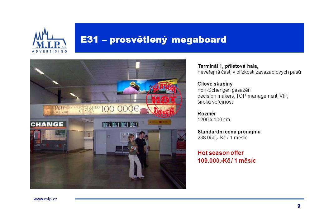 www.mip.cz 9 Terminál 1, příletová hala, neveřejná část, v blízkosti zavazadlových pásů Cílové skupiny non-Schengen pasažéři decision makers, TOP management, VIP, široká veřejnost Rozměr 1200 x 100 cm Standardní cena pronájmu 238.050,- Kč / 1 měsíc Hot season offer 109.000,-Kč / 1 měsíc E31 – prosvětlený megaboard