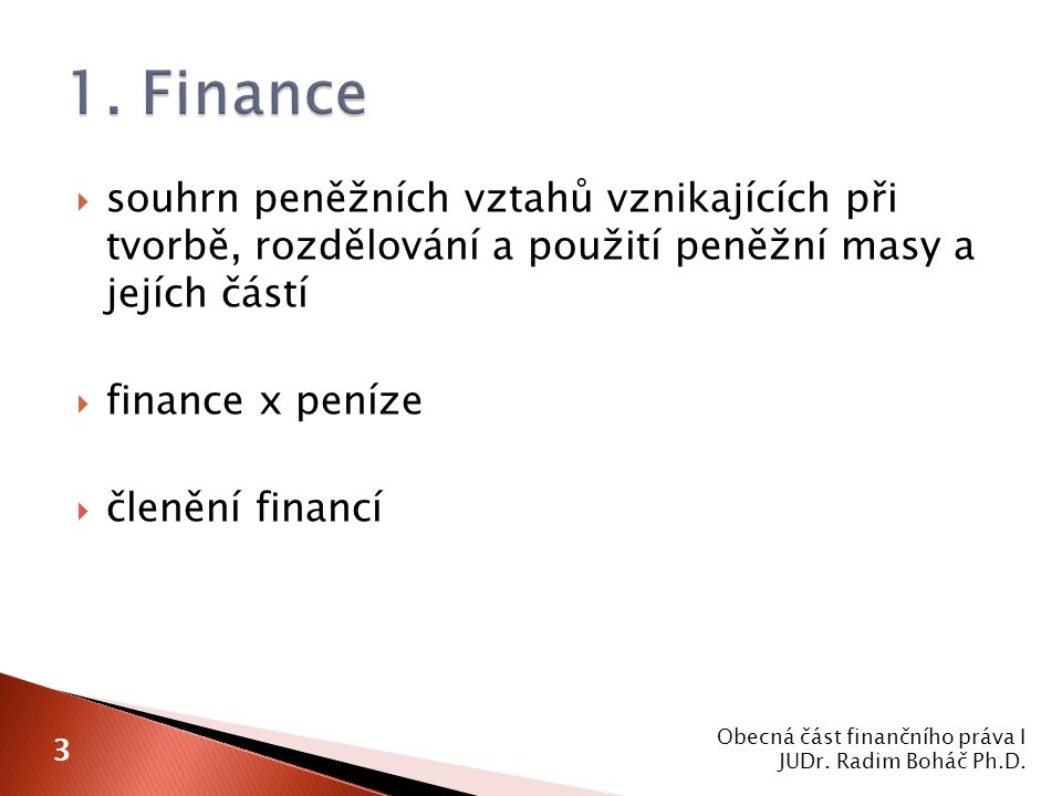  souhrn peněžních vztahů vznikajících při tvorbě, rozdělování a použití peněžní masy a jejích částí  finance x peníze  členění financí Obecná část finančního práva I JUDr.