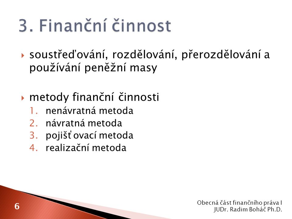  soustřeďování, rozdělování, přerozdělování a používání peněžní masy  metody finanční činnosti 1.nenávratná metoda 2.návratná metoda 3.pojišťovací metoda 4.realizační metoda Obecná část finančního práva I JUDr.