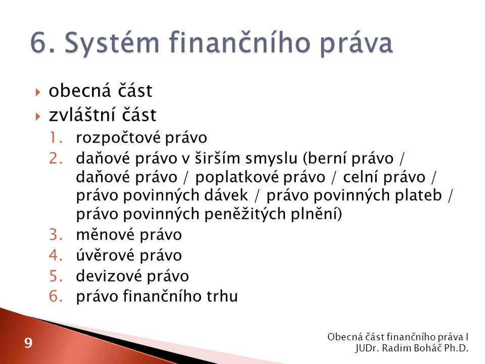  obecná část  zvláštní část 1.rozpočtové právo 2.daňové právo v širším smyslu (berní právo / daňové právo / poplatkové právo / celní právo / právo povinných dávek / právo povinných plateb / právo povinných peněžitých plnění) 3.měnové právo 4.úvěrové právo 5.devizové právo 6.právo finančního trhu Obecná část finančního práva I JUDr.