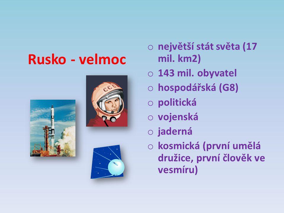 Rusko - velmoc o největší stát světa (17 mil. km2) o 143 mil. obyvatel o hospodářská (G8) o politická o vojenská o jaderná o kosmická (první umělá dru