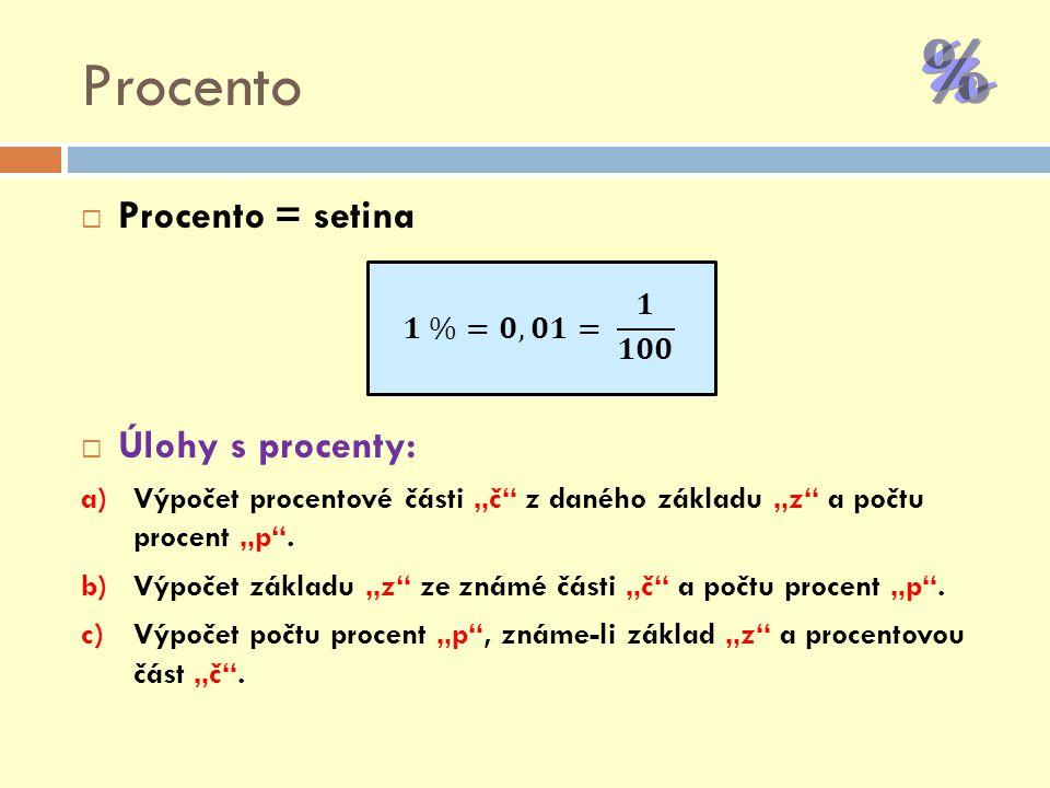 """Z, P, Č  Základ """"z – číslo udávající 100%  Procentová část """"č – část základu  Počet procent """"p – udává, kolik setin základu tvoří procentová část  Výpočty: a)1% b)Vzorce c)Trojčlenka"""
