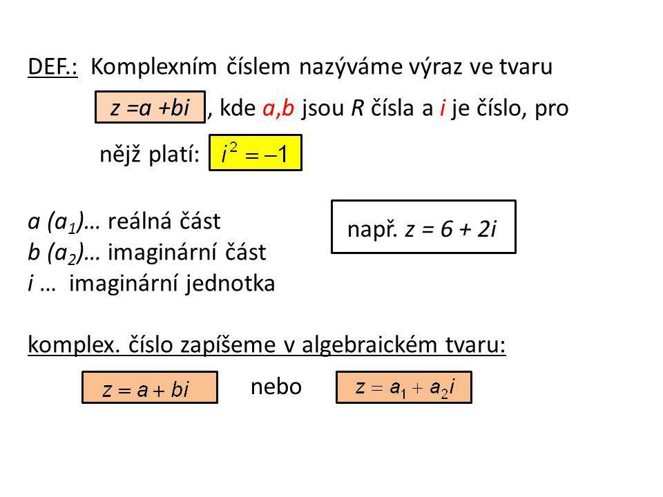 DEF.: Komplexním číslem nazýváme výraz ve tvaru, kde a,b jsou R čísla a i je číslo, pro nějž platí: a (a 1 )… reálná část b (a 2 )… imaginární část i … imaginární jednotka komplex.