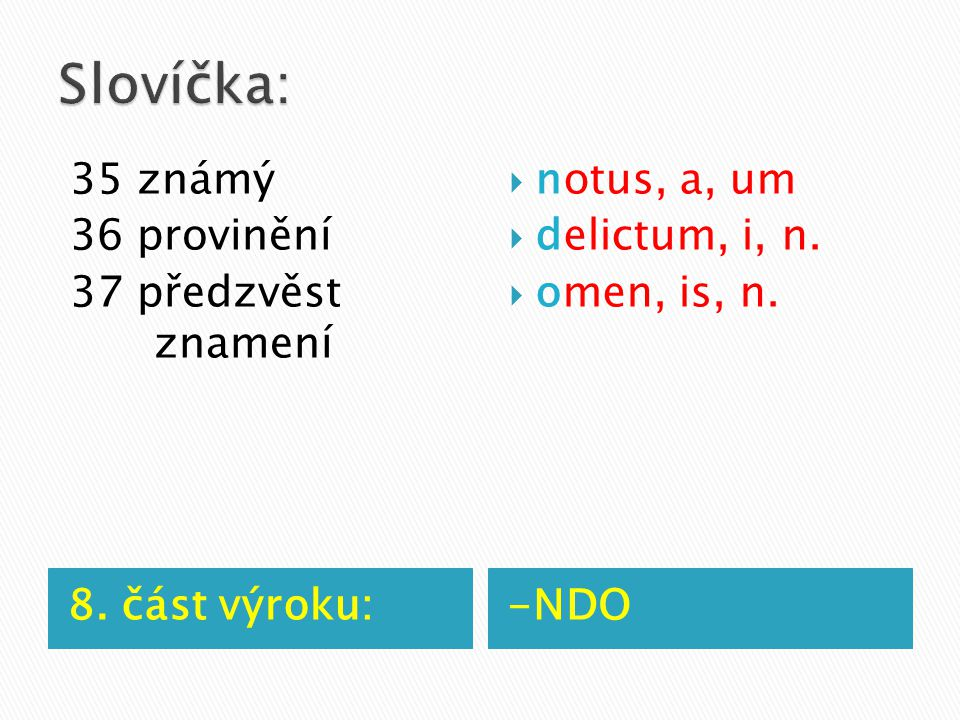 8. část výroku:-NDO 35 známý 36 provinění 37 předzvěst znamení  notus, a, um  delictum, i, n.  omen, is, n.