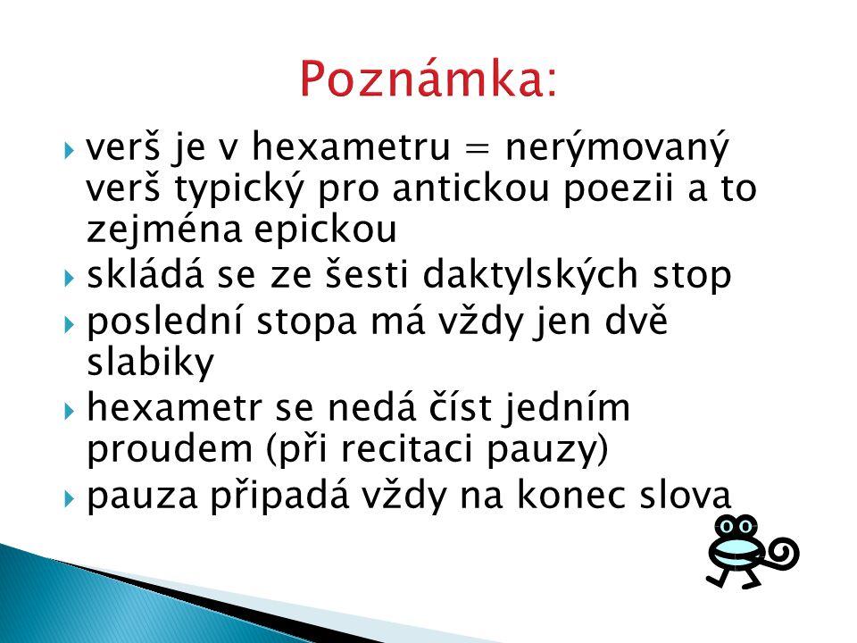  verš je v hexametru = nerýmovaný verš typický pro antickou poezii a to zejména epickou  skládá se ze šesti daktylských stop  poslední stopa má vžd