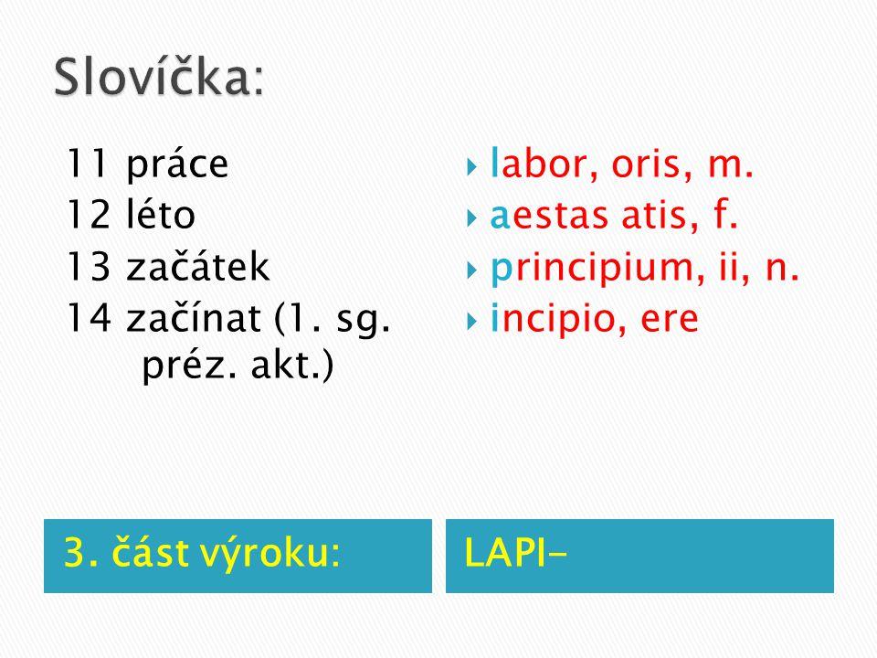 3. část výroku:LAPI- 11 práce 12 léto 13 začátek 14 začínat (1. sg. préz. akt.)  labor, oris, m.  aestas atis, f.  principium, ii, n.  incipio, er