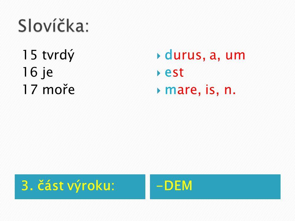 3. část výroku:-DEM 15 tvrdý 16 je 17 moře  durus, a, um  est  mare, is, n.