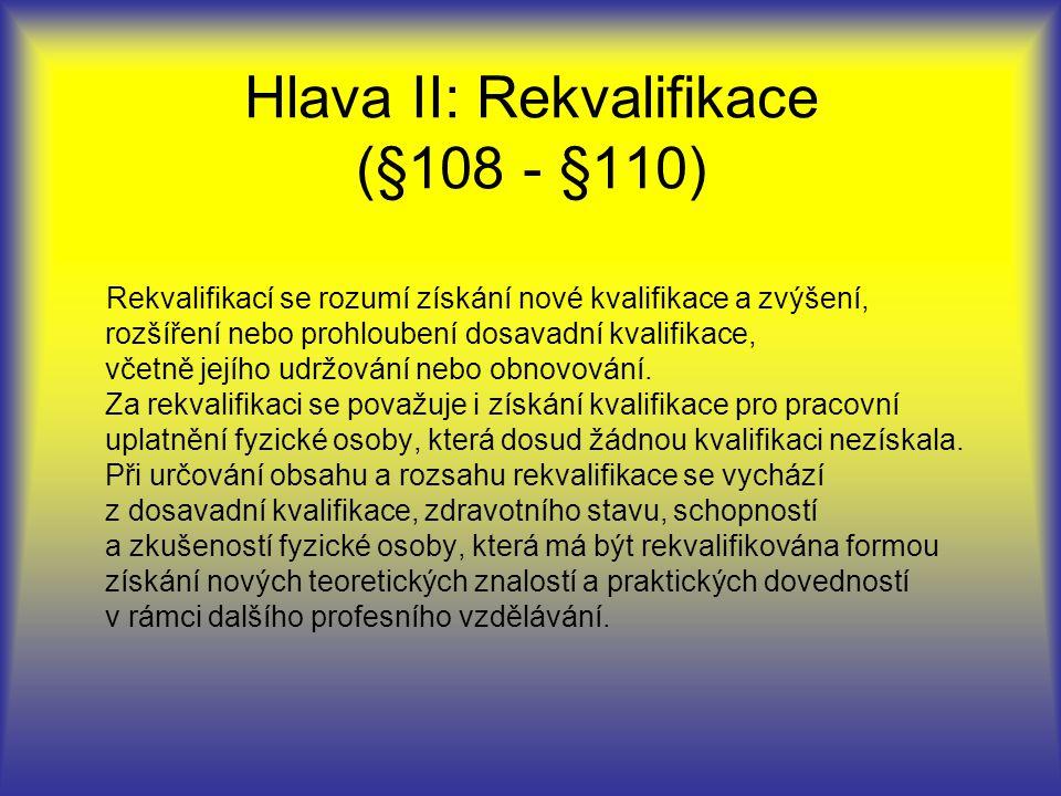 Hlava II: Rekvalifikace (§108 - §110) Rekvalifikací se rozumí získání nové kvalifikace a zvýšení, rozšíření nebo prohloubení dosavadní kvalifikace, včetně jejího udržování nebo obnovování.