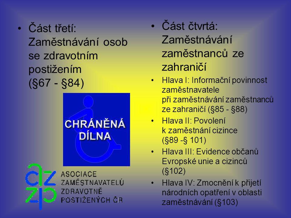 Část třetí: Zaměstnávání osob se zdravotním postižením (§67 - §84) Část čtvrtá: Zaměstnávání zaměstnanců ze zahraničí Hlava I: Informační povinnost zaměstnavatele při zaměstnávání zaměstnanců ze zahraničí (§85 - §88) Hlava II: Povolení k zaměstnání cizince (§89 -§ 101) Hlava III: Evidence občanů Evropské unie a cizinců (§102) Hlava IV: Zmocnění k přijetí národních opatření v oblasti zaměstnávání (§103)