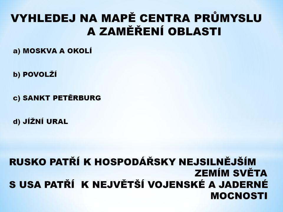VYHLEDEJ NA MAPĚ CENTRA PRŮMYSLU A ZAMĚŘENÍ OBLASTI a) MOSKVA A OKOLÍ b) POVOLŽÍ c) SANKT PETĚRBURG d) JÍŽNÍ URAL RUSKO PATŘÍ K HOSPODÁŘSKY NEJSILNĚJŠ