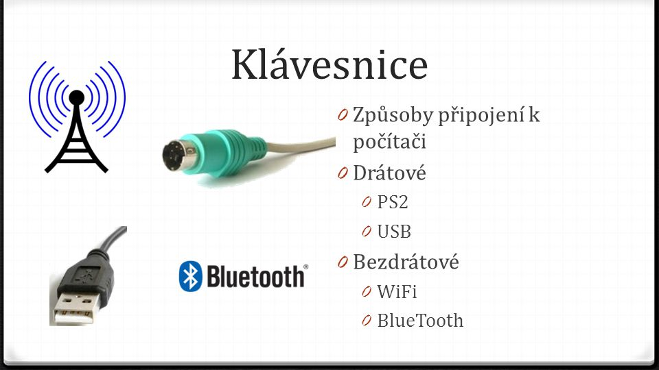 Klávesnice 0 Způsoby připojení k počítači 0 Drátové 0 PS2 0 USB 0 Bezdrátové 0 WiFi 0 BlueTooth