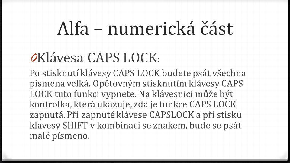 Alfa – numerická část 0 Klávesa CAPS LOCK : Po stisknutí klávesy CAPS LOCK budete psát všechna písmena velká. Opětovným stisknutím klávesy CAPS LOCK t