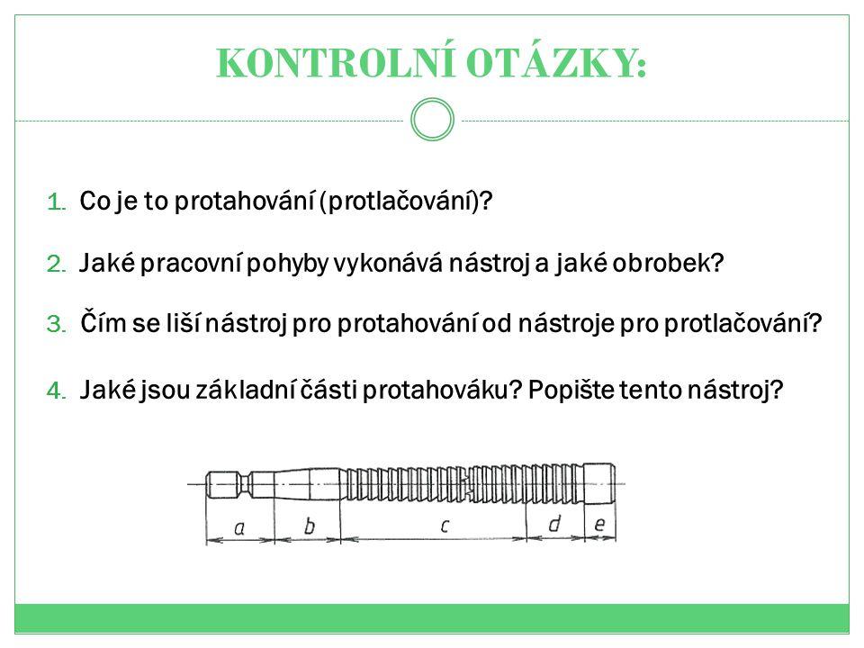 KONTROLNÍ OTÁZKY: 1. Co je to protahování (protlačování)? 2. Jaké pracovní pohyby vykonává nástroj a jaké obrobek? 3. Čím se liší nástroj pro protahov
