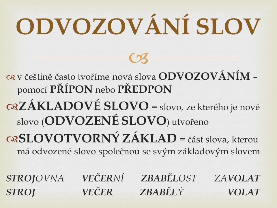   v češtině často tvoříme nová slova ODVOZOVÁNÍM – pomocí PŘÍPON nebo PŘEDPON  ZÁKLADOVÉ SLOVO = slovo, ze kterého je nové slovo ( ODVOZENÉ SLOVO )