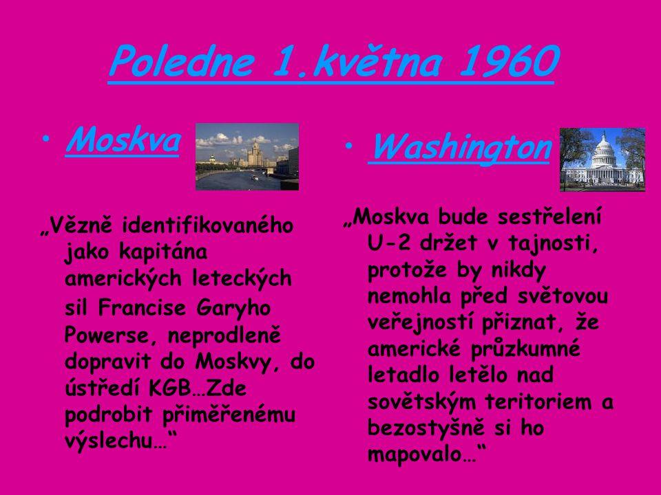 """Poledne 1.května 1960 Moskva """"Vězně identifikovaného jako kapitána amerických leteckých sil Francise Garyho Powerse, neprodleně dopravit do Moskvy, do ústředí KGB…Zde podrobit přiměřenému výslechu… Washington """"Moskva bude sestřelení U-2 držet v tajnosti, protože by nikdy nemohla před světovou veřejností přiznat, že americké průzkumné letadlo letělo nad sovětským teritoriem a bezostyšně si ho mapovalo…"""