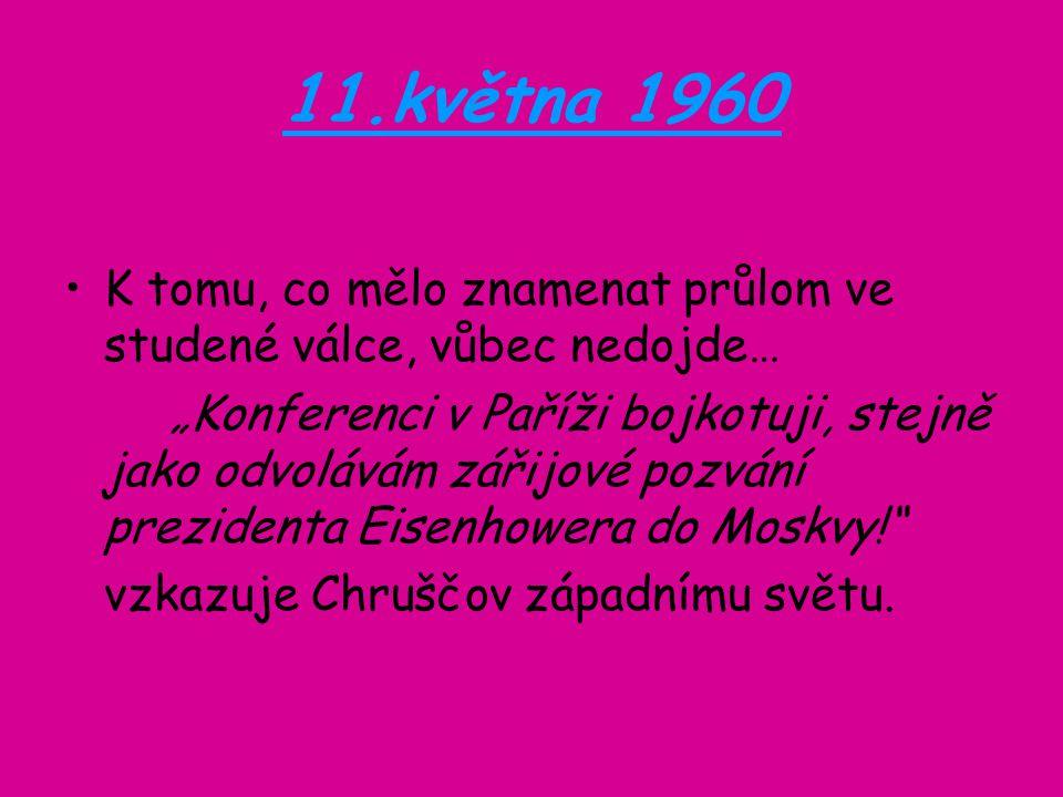 """11.května 1960 K tomu, co mělo znamenat průlom ve studené válce, vůbec nedojde… """"Konferenci v Paříži bojkotuji, stejně jako odvolávám zářijové pozvání prezidenta Eisenhowera do Moskvy! vzkazuje Chruščov západnímu světu."""