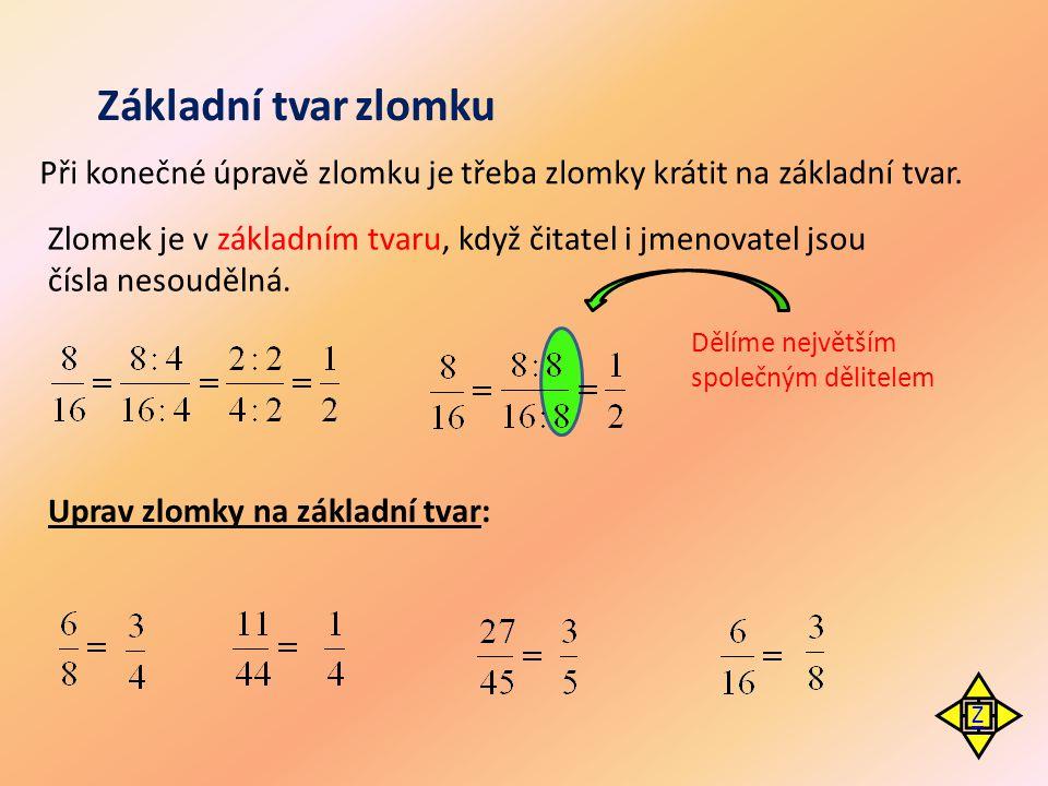 Základní tvar zlomku Zlomek je v základním tvaru, když čitatel i jmenovatel jsou čísla nesoudělná. Při konečné úpravě zlomku je třeba zlomky krátit na