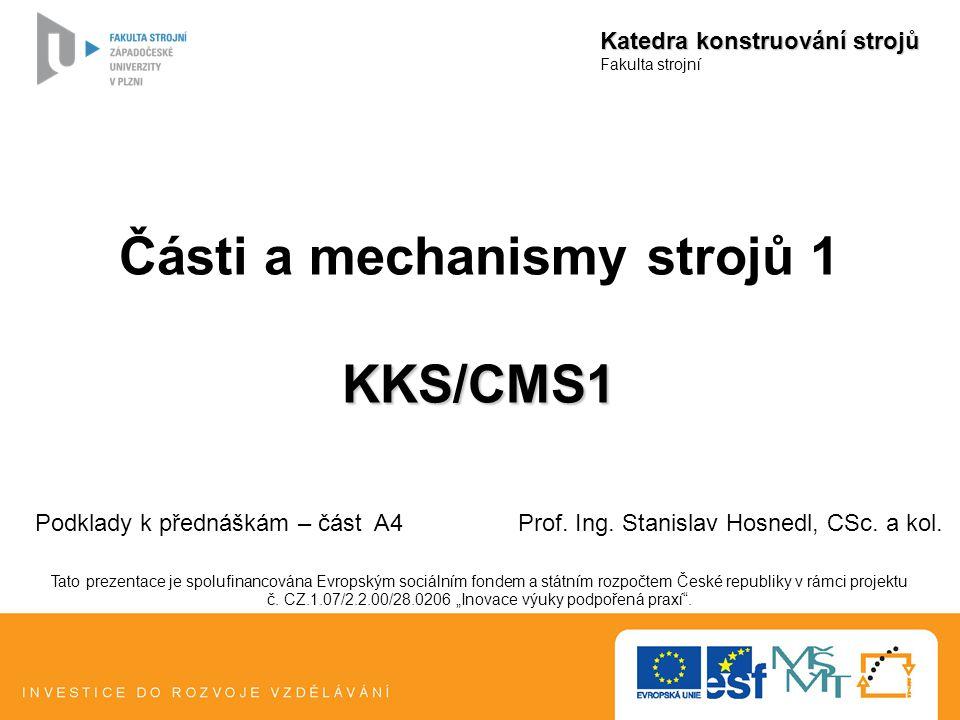 Části a mechanismy strojů 1KKS/CMS1 Katedra konstruování strojů Fakulta strojní Podklady k přednáškám – část A4 Prof. Ing. Stanislav Hosnedl, CSc. a k