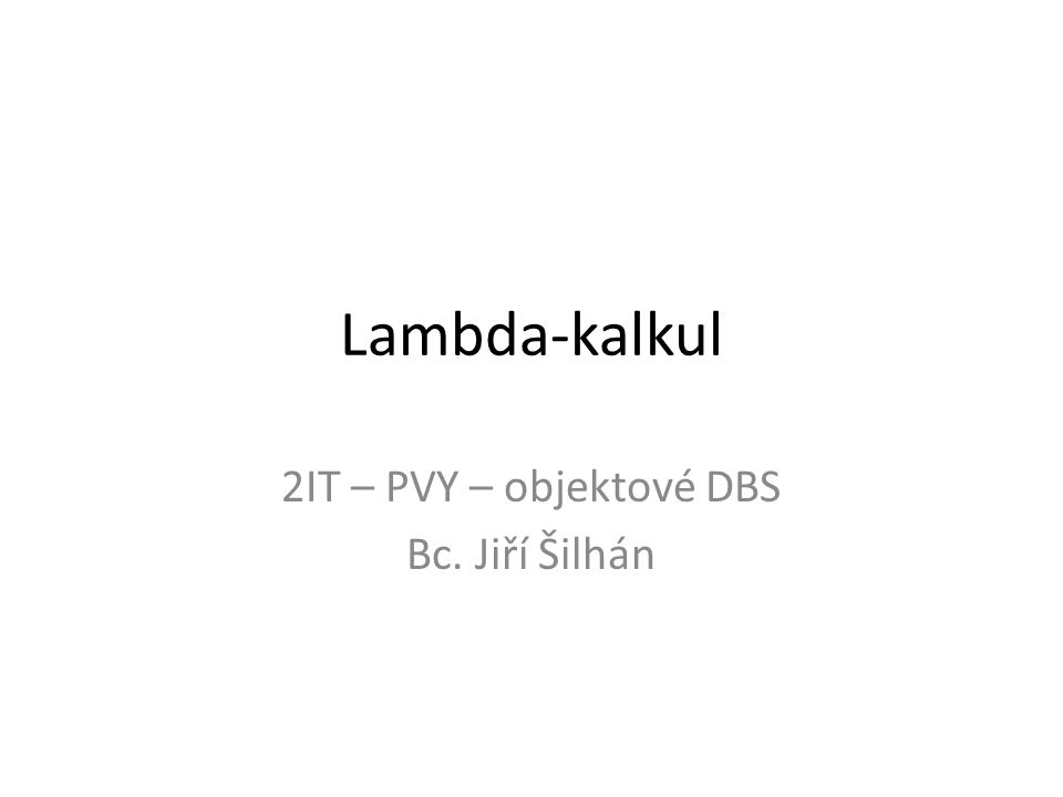 Lambda-kalkul 2IT – PVY – objektové DBS Bc. Jiří Šilhán