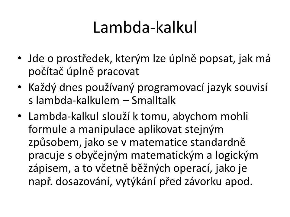 Lambda-kalkul Jde o prostředek, kterým lze úplně popsat, jak má počítač úplně pracovat Každý dnes používaný programovací jazyk souvisí s lambda-kalkulem – Smalltalk Lambda-kalkul slouží k tomu, abychom mohli formule a manipulace aplikovat stejným způsobem, jako se v matematice standardně pracuje s obyčejným matematickým a logickým zápisem, a to včetně běžných operací, jako je např.