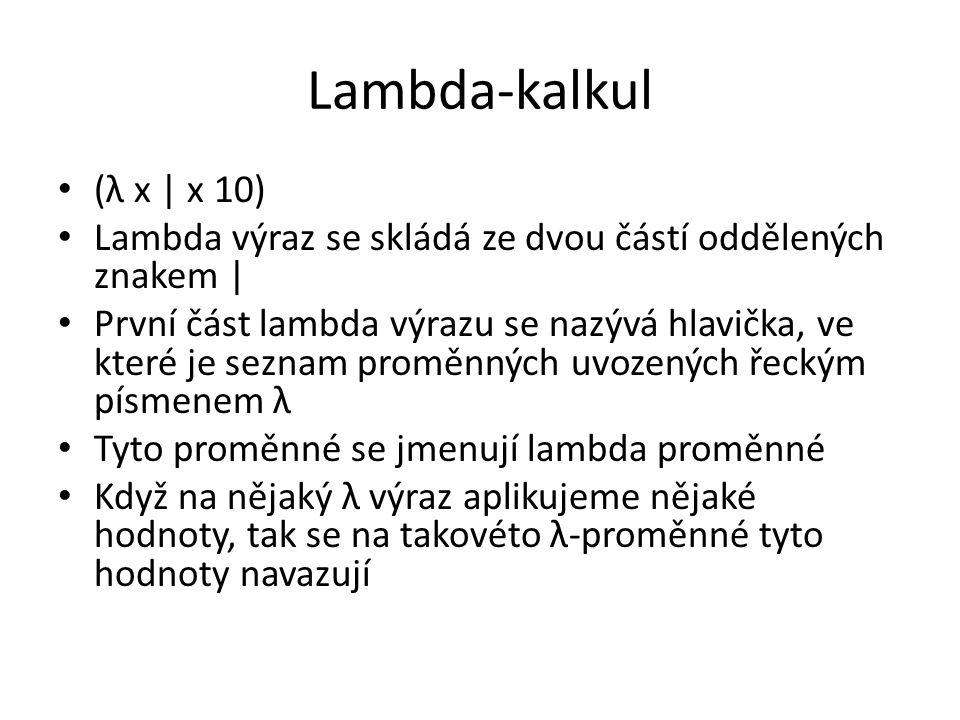 Lambda-kalkul (λ x | x 10) Lambda výraz se skládá ze dvou částí oddělených znakem | První část lambda výrazu se nazývá hlavička, ve které je seznam proměnných uvozených řeckým písmenem λ Tyto proměnné se jmenují lambda proměnné Když na nějaký λ výraz aplikujeme nějaké hodnoty, tak se na takovéto λ-proměnné tyto hodnoty navazují
