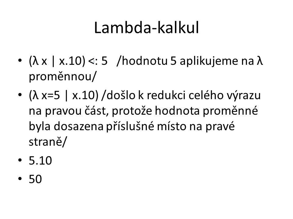 Lambda-kalkul (λ x | x.10) <: 5 /hodnotu 5 aplikujeme na λ proměnnou/ (λ x=5 | x.10) /došlo k redukci celého výrazu na pravou část, protože hodnota proměnné byla dosazena příslušné místo na pravé straně/ 5.10 50