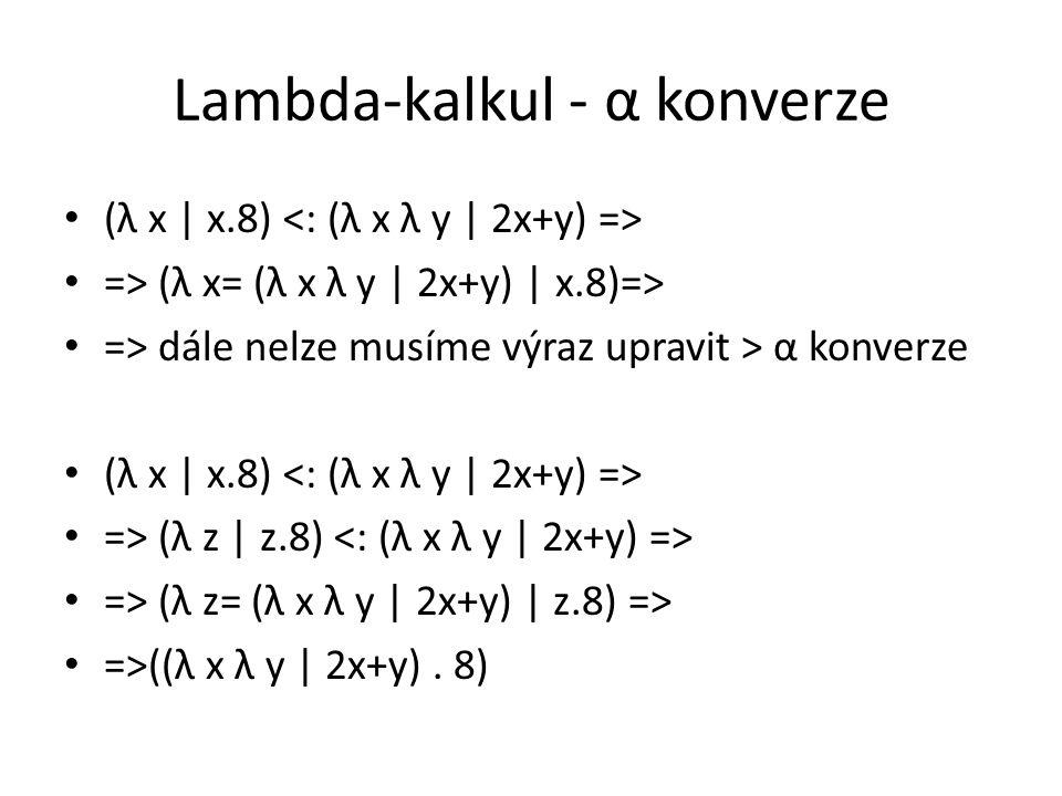 Lambda-kalkul - α konverze (λ x | x.8) => (λ x= (λ x λ y | 2x+y) | x.8)=> => dále nelze musíme výraz upravit > α konverze (λ x | x.8) => (λ z | z.8) => (λ z= (λ x λ y | 2x+y) | z.8) => =>((λ x λ y | 2x+y).