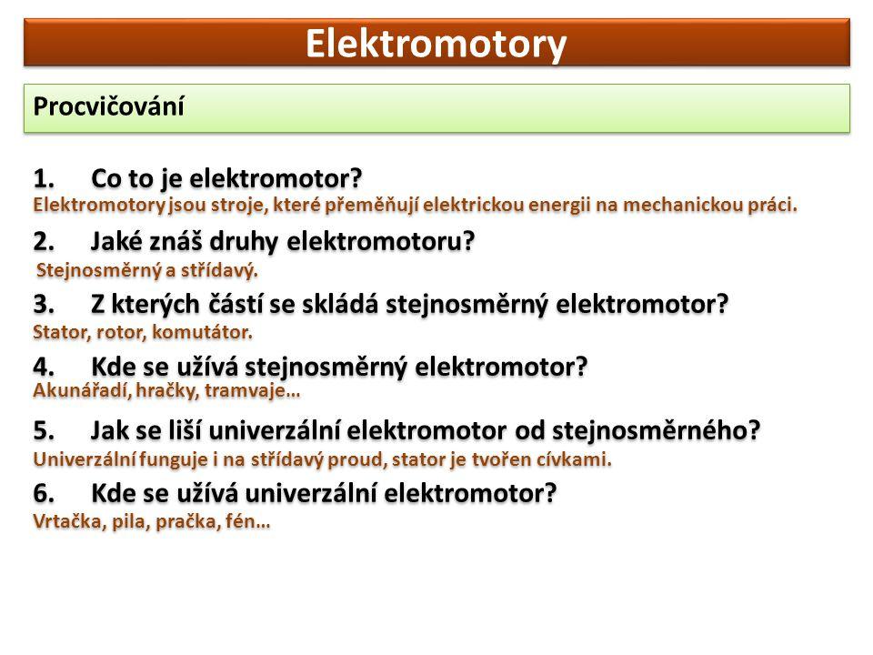 Elektromotory Procvičování 1.Co to je elektromotor? 2.Jaké znáš druhy elektromotoru? 3.Z kterých částí se skládá stejnosměrný elektromotor? 4.Kde se u