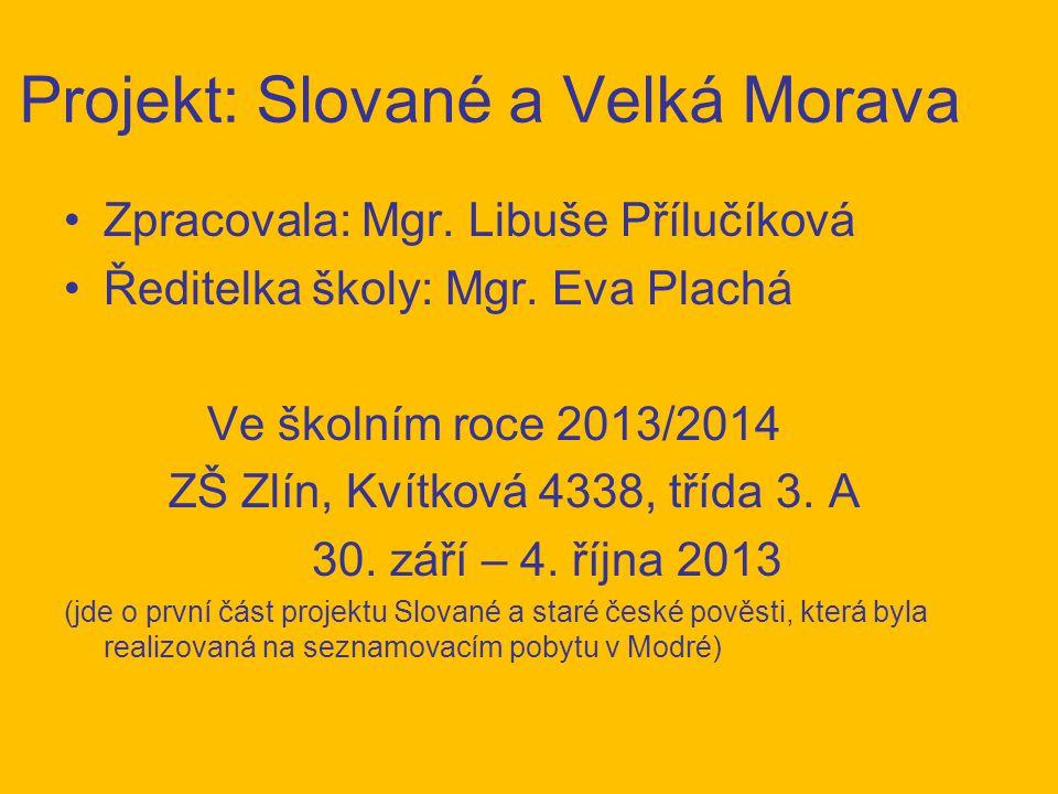 Projekt: Slované a Velká Morava Zpracovala: Mgr. Libuše Přílučíková Ředitelka školy: Mgr. Eva Plachá Ve školním roce 2013/2014 ZŠ Zlín, Kvítková 4338,