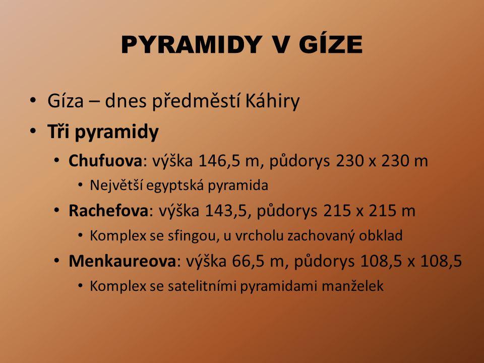 PYRAMIDY V GÍZE Gíza – dnes předměstí Káhiry Tři pyramidy Chufuova: výška 146,5 m, půdorys 230 x 230 m Největší egyptská pyramida Rachefova: výška 143
