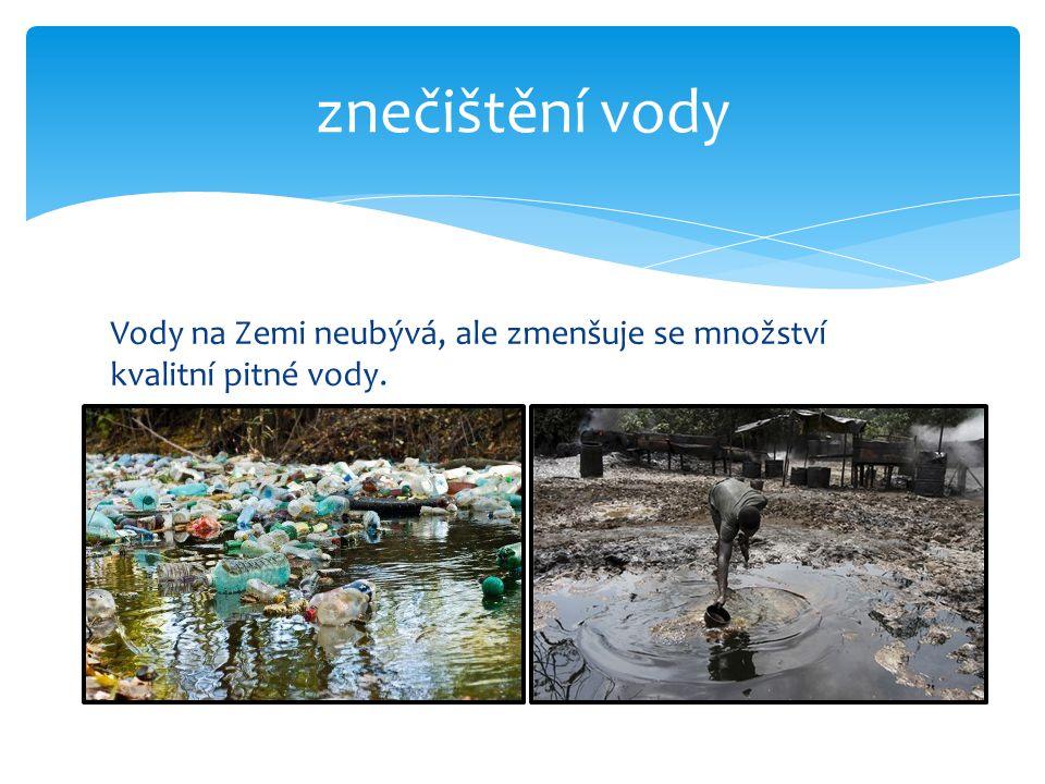 Vody na Zemi neubývá, ale zmenšuje se množství kvalitní pitné vody. znečištění vody