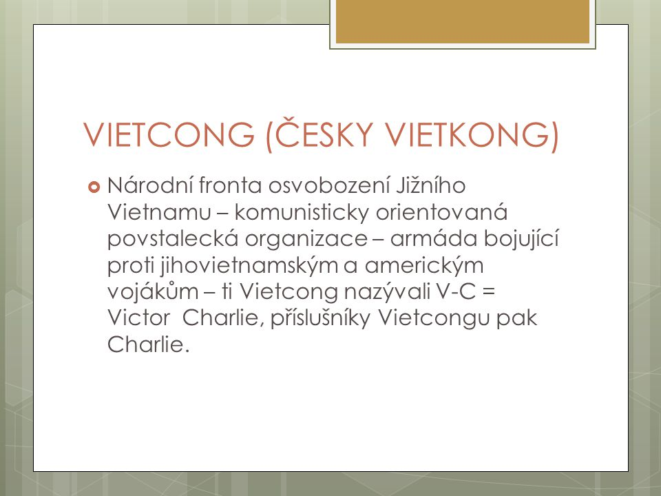 VIETCONG (ČESKY VIETKONG)  Národní fronta osvobození Jižního Vietnamu – komunisticky orientovaná povstalecká organizace – armáda bojující proti jihov