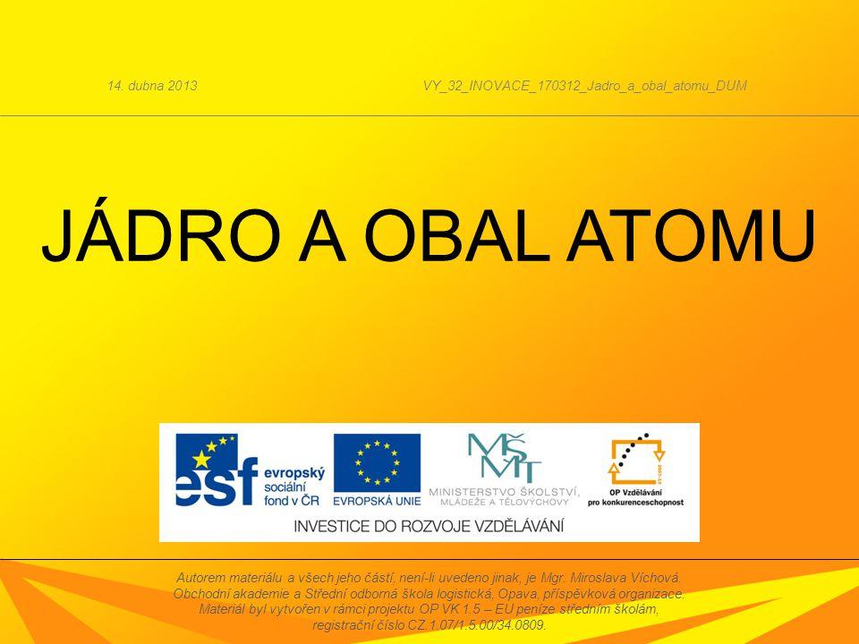 JÁDRO A OBAL ATOMU 14. dubna 2013VY_32_INOVACE_170312_Jadro_a_obal_atomu_DUM Autorem materiálu a všech jeho částí, není-li uvedeno jinak, je Mgr. Miro