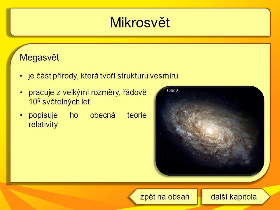 Megasvět je část přírody, která tvoří strukturu vesmíru Mikrosvět pracuje z velkými rozměry, řádově 10 6 světelných let popisuje ho obecná teorie rela