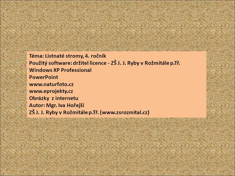 Téma: Listnaté stromy, 4. ročník Použitý software: držitel licence - ZŠ J. J. Ryby v Rožmitále p.Tř. Windows XP Professional PowerPoint www.naturfoto.
