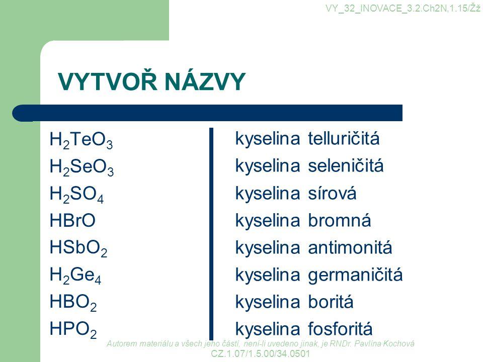 VYTVOŘ NÁZVY H 2 TeO 3 H 2 SeO 3 H 2 SO 4 HBrO HSbO 2 H 2 Ge 4 HBO 2 HPO 2 kyselina telluričitá kyselina seleničitá kyselina sírová kyselina bromná ky