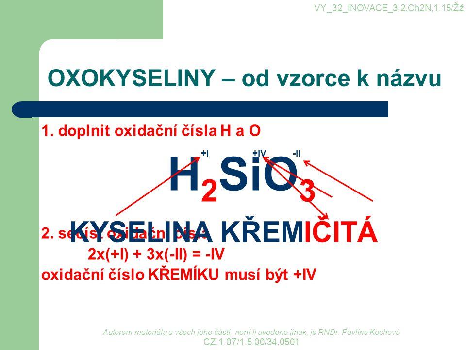 OXOKYSELINY – od vzorce k názvu 1. doplnit oxidační čísla H a O H 2 SiO 3 2. sečíst oxidační čísla 2x(+I) + 3x(-II) = -IV oxidační číslo KŘEMÍKU musí