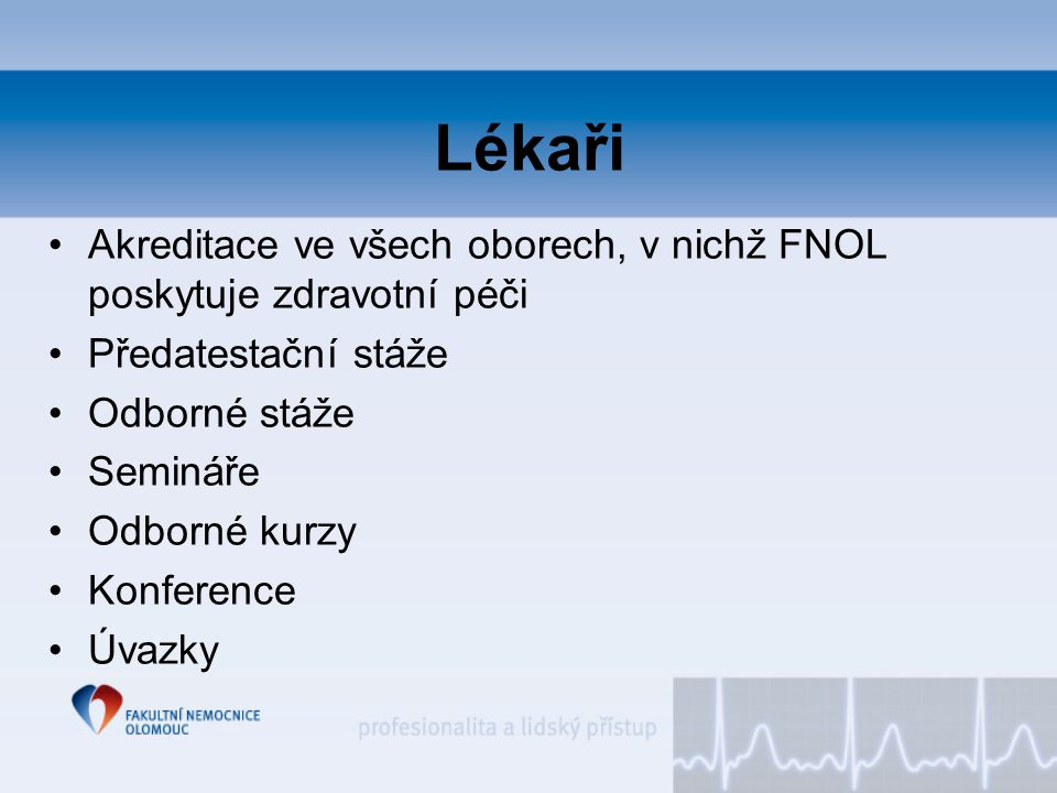 Lékaři Akreditace ve všech oborech, v nichž FNOL poskytuje zdravotní péči Předatestační stáže Odborné stáže Semináře Odborné kurzy Konference Úvazky