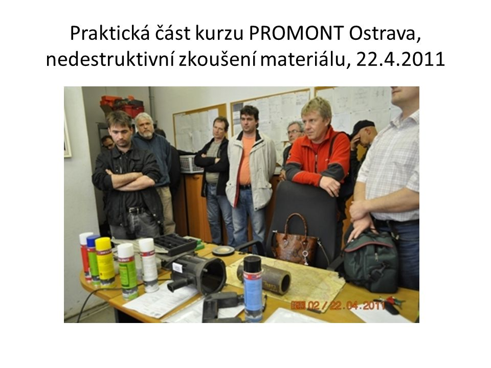 Praktická část kurzu PROMONT Ostrava, nedestruktivní zkoušení materiálu, 22.4.2011