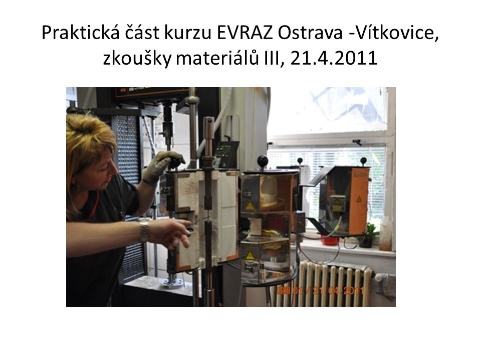 Praktická část kurzu EVRAZ Ostrava -Vítkovice, zkoušky materiálů III, 21.4.2011